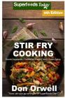 Stir Fry Cooking: Over 130 Quick & Easy Gluten Free Low Cholesterol Whole Foods Recipes Full of Antioxidants & Phytochemicals Cover Image