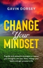 Change Your Mindset: A guide with powerful strategies to master your thoughts, win your fears, change your habits and get success and in li Cover Image