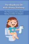 The Big Book On Kid's Potty Training: The Humorous Story About Saying Goodbye To Diapers: Potty Training Parenting Books Cover Image