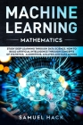 Machine Learning Mathematics: Study Deep Learning Through Data Science. How to Build Artificial Intelligence Through Concepts of Statistics, Algorit Cover Image