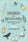 Hoodoo For Beginners: Working Magic Spells in Rootwork and Conjure with Roots, Herbs, Candles, and Oils Cover Image