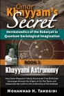 Omar Khayyam's Secret: Hermeneutics of the Robaiyat in Quantum Sociological Imagination: Book 3: Khayyami Astronomy: How Omar Khayyam's Newly Cover Image