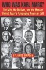 Who Was Karl Marx?: The Men, the Motives and the Menace Behind Today's Rampaging American Left Cover Image