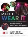 Make It, Wear It: Wearable Electronics for Makers, Crafters, and Cosplayers Cover Image