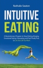 Intuitive Eating: A Revolutionary Program to Stop Dieting, Binging, Emotional Eating, Overeating and Feel Finally Free to Live the Life Cover Image