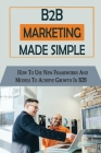 B2B Marketing Made Simple: How To Use New Frameworks And Models To Achieve Growth In B2B: Plans For B2B Marketing Cover Image