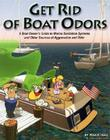 Get Rid of Boat Odors: A Boat Owner's Guide to Marine Sanitation Systems and Other Sources of Aggravation and Odor Cover Image