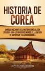 Historia de Corea: Una guía fascinante de la historia coreana, con episodios como las invasiones mongolas, la división en norte y sur, y Cover Image