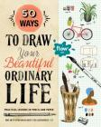50 Ways to Draw Your Beautiful, Ordinary Life: Practical Lessons in Pencil and Paper (Flow) Cover Image