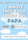 I Wrote This Book About You Papa: A Child's Fill in The Blank Gift Book For Their Special Papa Perfect for Kid's 7 x 10 inch Cover Image