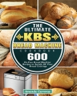 The Ultimate KBS Bread Machine Cookbook: 600 No-Fuss Bread Machine Recipes to Satisfy All Your Bread Cravings Cover Image