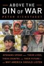 Above the Din of War: Afghans Speak about Their Lives, Their Country, and Their Future--And Why America Should Listen Cover Image