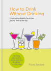 How to Drink without Drinking: Celebratory alcohol-free drinks for any time of the day Cover Image