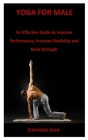 Yoga for Male: An Effective Guide to Improve Performance, Increase Flexibility and Build Strength Cover Image