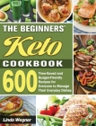The Beginners' Keto Cookbook: 600 Time-Saved and Budget-Friendly Recipes for Everyone to Manage Their Everyday Dishes Cover Image