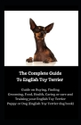 The Complete Guide To English Toy Terrier: Guide on Buying, Finding Grooming, Food, Health, Caring or care and Training your English Toy Terrier Puppy Cover Image