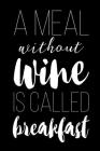 A Meal Without Wine Is Called Breakfast: A Wine Lovers Tasting Notebook - Wine For Beginners Cover Image