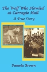 The Wolf Who Howled at Carnegie Hall: A True Story Cover Image