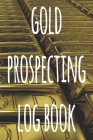 Gold Prospecting Log Book: The ideal way to track your gold finds when prospecting - perfect gift for the gold enthusaiast in your life! Cover Image