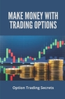 Make Money With Trading Options: Option Trading Secrets: Make A Living Trading Options Cover Image