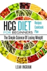 Hcg Diet: HCG Diet for Beginners-The Simple Science of Losing Weight HCG Diet Recipes- HCG Diet Cookbook Cover Image