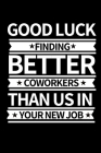 Good Luck Finding New Coworkers Then Us In Your New Job: Funny Coworker Notebook/Journal (6