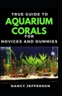 True Guide To Aquarium Corals For Novices And Dummies Cover Image