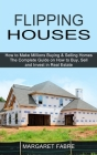 Flipping Houses: How to Make Millions Buying & Selling Homes (The Complete Guide on How to Buy, Sell and Invest in Real Estate) Cover Image