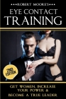 Eye Contact Training: Learn How To Attract Women + Improve Your Self Confidence, Charisma, & Leadership Cover Image