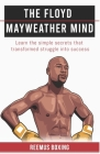 The Floyd Mayweather Mind: Learn The Simple Secrets That Transformed Struggle Into Success Cover Image