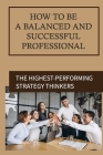 How To Be A Balanced And Successful Professional: The Highest-Performing Strategy Thinkers: Original And Pragmatic Ideas To Life Cover Image