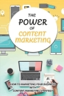 The Power Of Content Marketing: How To Marketing Your Business With Content Marketing Strategy: How To Create Or Curate Exclusive Content? Cover Image