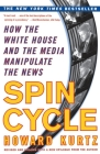 Spin Cycle: HOW THE WHITE HOUSE AND THE MEDIA MANIPULATE THE NEWS Cover Image