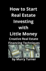 How to Start Real Estate Investing with Little Money: Creative Real Estate Financing Techniques Cover Image
