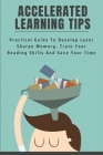 Accelerated Learning Tips: Practical Guide To Develop Laser Sharpe Memory, Train Your Reading Skills And Save Your Time: Accelerated Learning Pro Cover Image