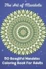 The Art of Mandala 50 Beautiful Mandalas Coloring Book For Adults: The Ultimate Mandala Coloring Book for Meditation, Stress Relief and Relaxation Cover Image