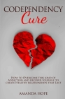 Codependency Cure: How to Overcome this kind of Addiction and recover yourself to create Healthy relationships that Last. Cover Image