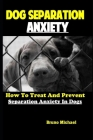 Dog Separation Anxiety: How To Treat And Prevent Separation Anxiety In Dogs Cover Image