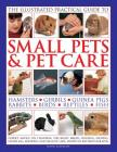 The Illustrated Practical Guide to Small Pets & Pet Care: Hamsters, Gerbils, Guinea Pigs, Rabbits, Birds, Reptiles, Fish Cover Image