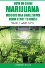 How to Grow Marijuana Indoors in a Small Space From Start to Finish: Simple and Easy - Anyone can do it! Cover Image