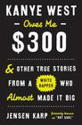 Kanye West Owes Me $300: And Other True Stories from a White Rapper Who Almost Made It Big Cover Image