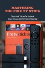 Mastering The Fire TV Stick: Tips And Tricks To Unlock Your Amazon Fire Stick Potential: Fire Stick Guide Cover Image