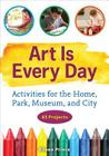 Art Is Every Day: Activities for the Home, Park, Museum, and City Cover Image