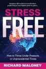 Stress-Free: How to Thrive Under Pressure in Unprecedented Times Cover Image
