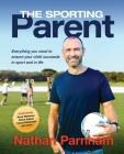 The Sporting Parent: Everything you need to ensure your child succeeds in sport and in life Cover Image