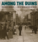 Among the Ruins: Arnold Genthe's Photographs of the 1906 San Francisco Earthquake and Firestorm Cover Image