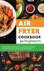 Air Fryer Cookbook for Beginners: Losing Weight and Staying Healthy Without Sacrificing the Taste of Meals, Simple and Delicious Air Fry Recipes! Cover Image