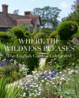 Where the Wildness Pleases: The English Garden Celebrated Cover Image