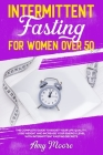 Intermittent Fasting for Women Over 50: The Complete Guide to Boost Your Life Quality, Lose Weight and Increase Your Energy Level With Intermittent Fa Cover Image