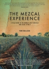 The Mezcal Experience: A Field Guide to the World's Best Mezcals and Agave Spirits Cover Image